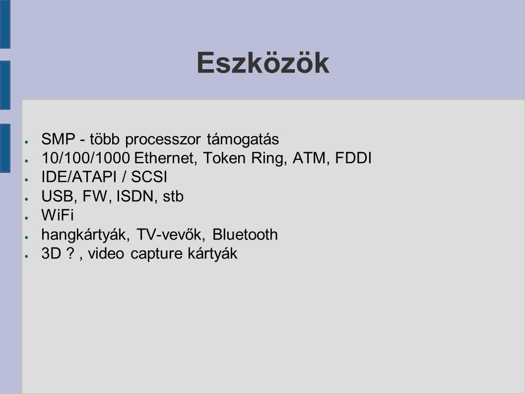 Eszközök ● SMP - több processzor támogatás ● 10/100/1000 Ethernet, Token Ring, ATM, FDDI ● IDE/ATAPI / SCSI ● USB, FW, ISDN, stb ● WiFi ● hangkártyák, TV-vevők, Bluetooth ● 3D ?, video capture kártyák