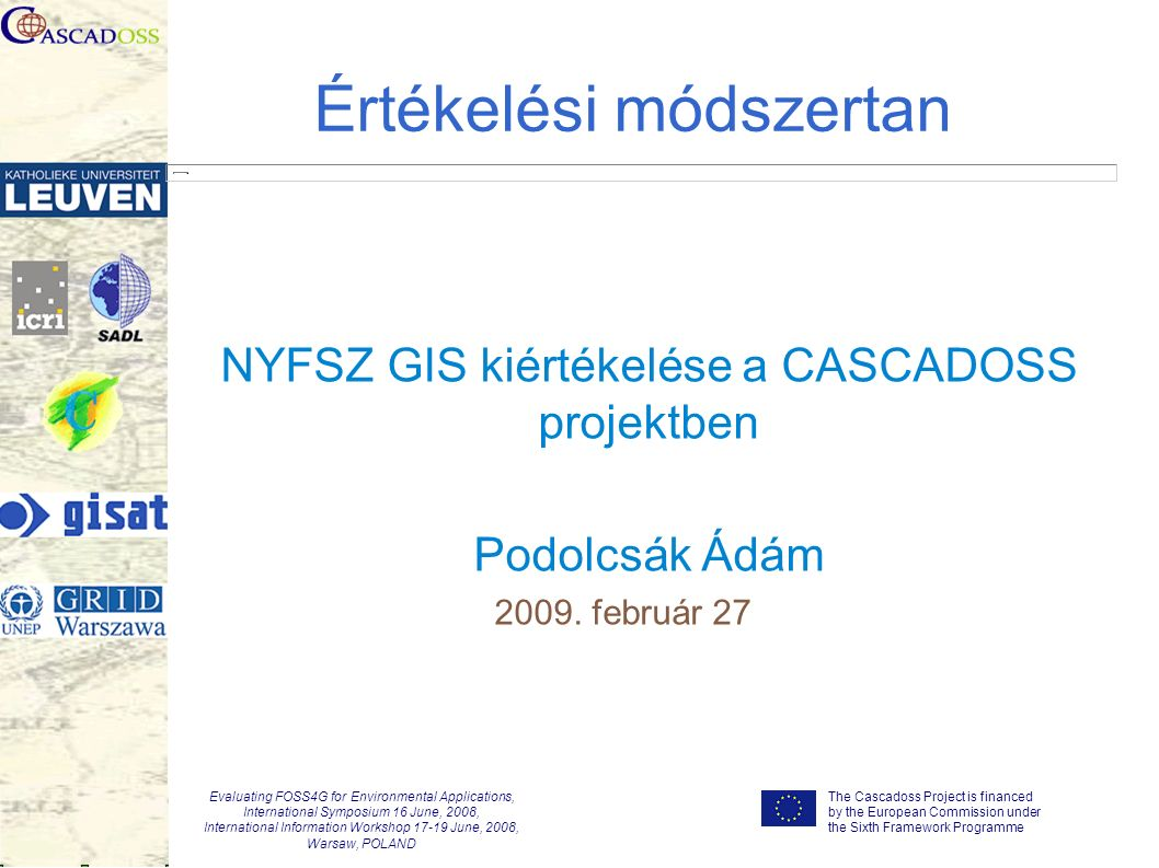 The Cascadoss Project is financed by the European Commission under the Sixth Framework Programme Evaluating FOSS4G for Environmental Applications, International Symposium 16 June, 2008, International Information Workshop 17-19 June, 2008, Warsaw, POLAND Értékelési módszertan NYFSZ GIS kiértékelése a CASCADOSS projektben Podolcsák Ádám 2009.