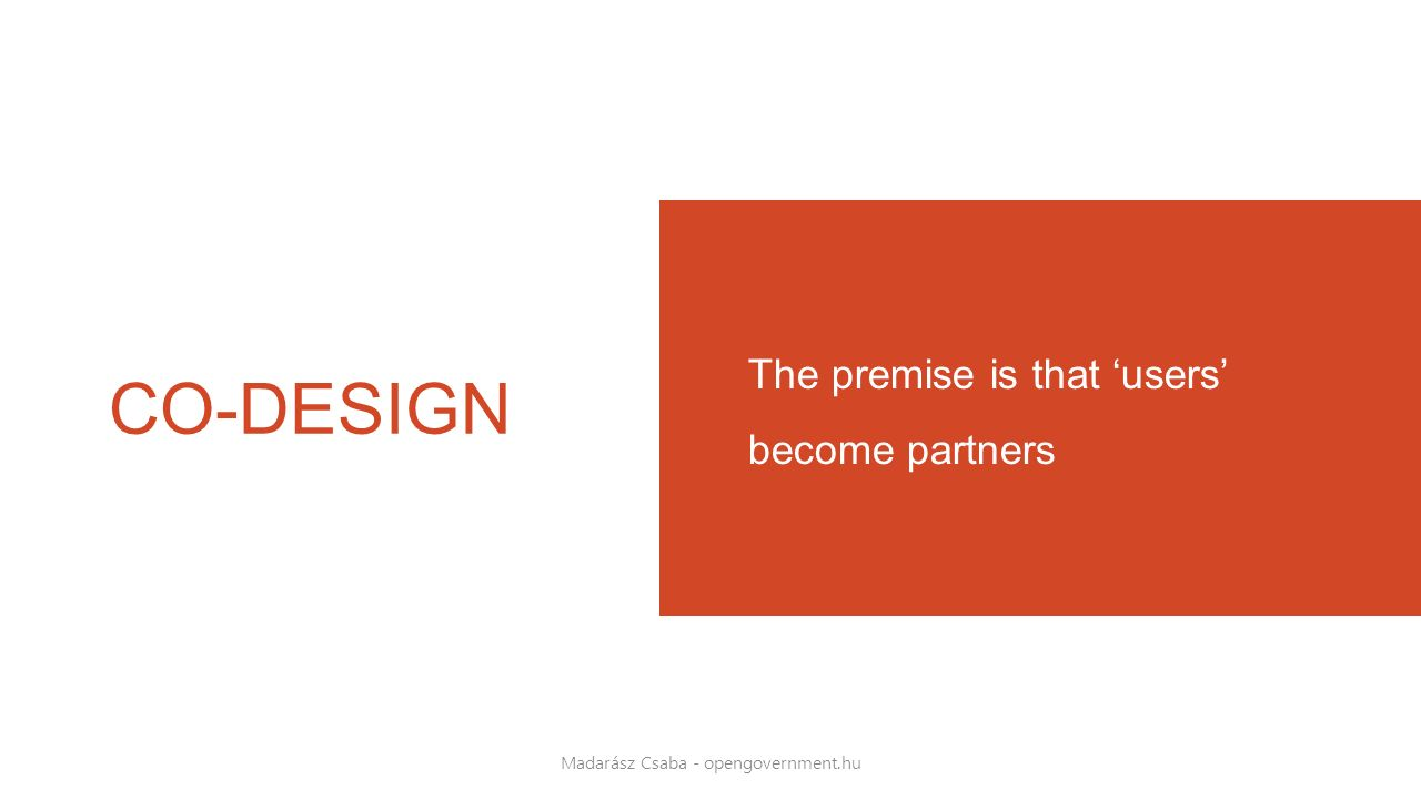 CO-DESIGN The premise is that 'users' become partners Madarász Csaba - opengovernment.hu
