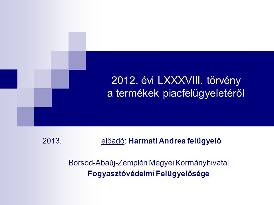 2012. évi LXXXVIII. törvény a termékek piacfelügyeletéről 2013. előadó: Harmati Andrea felügyelő Borsod-Abaúj-Zemplén Megyei Kormányhivatal Fogyasztóv