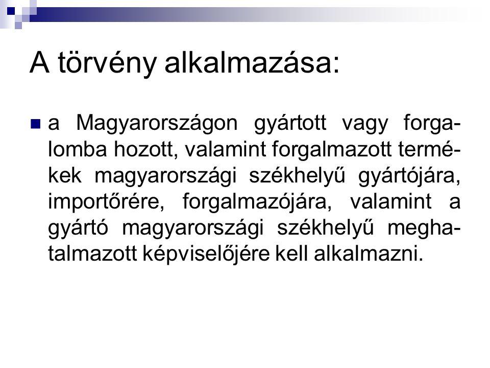 A törvény alkalmazása: a Magyarországon gyártott vagy forga- lomba hozott, valamint forgalmazott termé- kek magyarországi székhelyű gyártójára, import