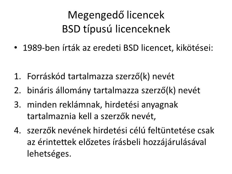 Megengedő licencek BSD típusú licenceknek 1989-ben írták az eredeti BSD licencet, kikötései: 1.Forráskód tartalmazza szerző(k) nevét 2.bináris állomány tartalmazza szerző(k) nevét 3.minden reklámnak, hirdetési anyagnak tartalmaznia kell a szerzők nevét, 4.szerzők nevének hirdetési célú feltüntetése csak az érintettek előzetes írásbeli hozzájárulásával lehetséges.