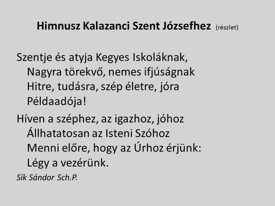 Himnusz Kalazanci Szent Józsefhez (részlet) Szentje és atyja Kegyes Iskoláknak, Nagyra törekvő, nemes ifjúságnak Hitre, tudásra, szép életre, jóra Példaadója.