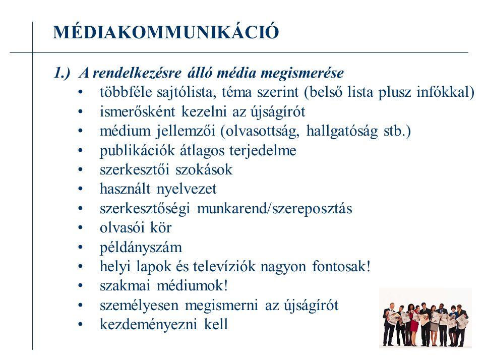 MÉDIAKOMMUNIKÁCIÓ 1.) A rendelkezésre álló média megismerése többféle sajtólista, téma szerint (belső lista plusz infókkal) ismerősként kezelni az újságírót médium jellemzői (olvasottság, hallgatóság stb.) publikációk átlagos terjedelme szerkesztői szokások használt nyelvezet szerkesztőségi munkarend/szereposztás olvasói kör példányszám helyi lapok és televíziók nagyon fontosak.