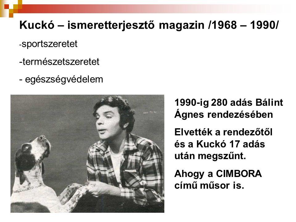 Kuckó – ismeretterjesztő magazin /1968 – 1990/ - sportszeretet -természetszeretet - egészségvédelem 1990-ig 280 adás Bálint Ágnes rendezésében Elvették a rendezőtől és a Kuckó 17 adás után megszűnt.