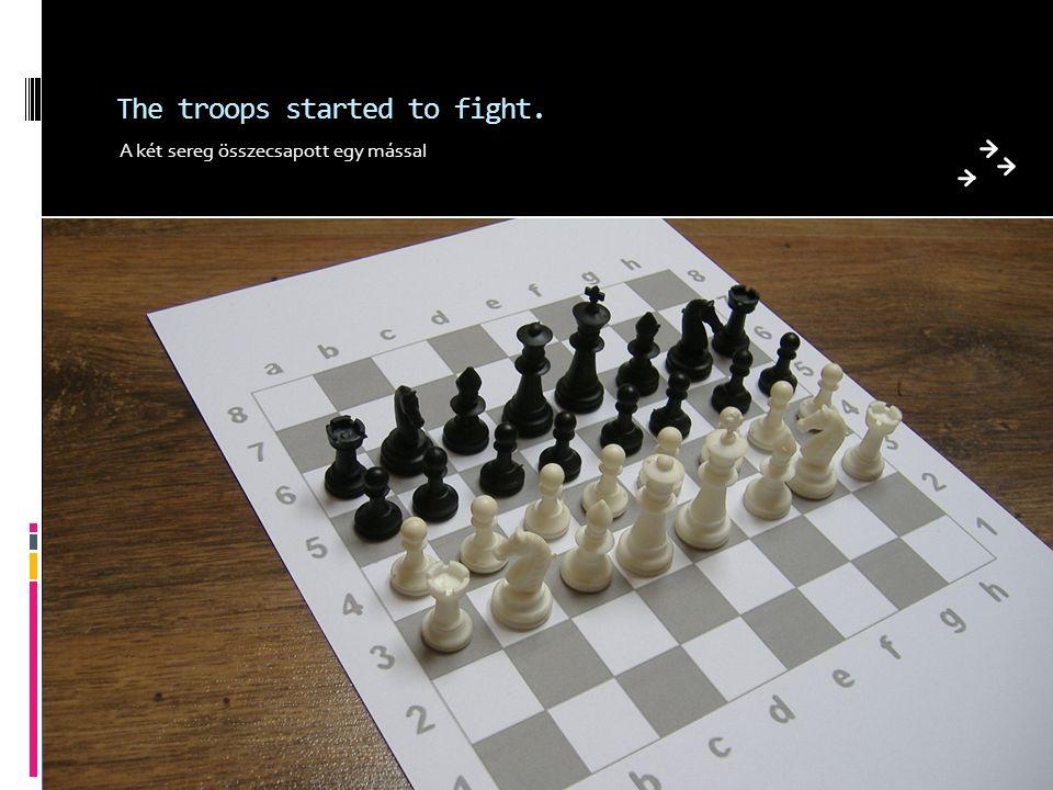 The troops started to fight. A két sereg összecsapott egy mással