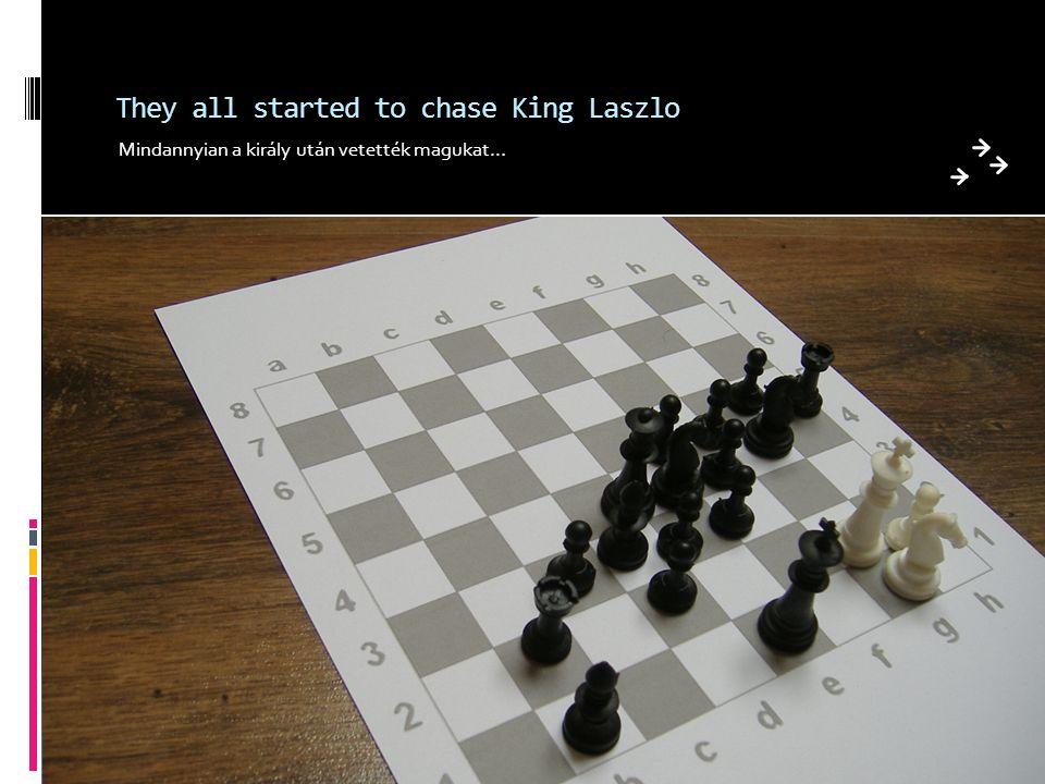 They all started to chase King Laszlo Mindannyian a király után vetették magukat…