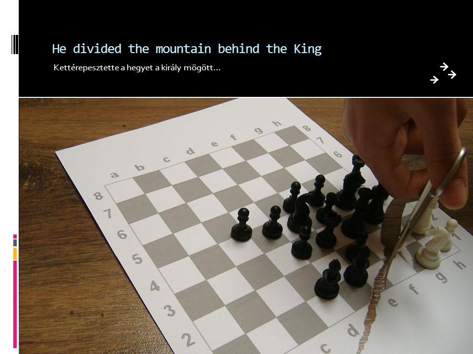 He divided the mountain behind the King Kettérepesztette a hegyet a király mögött…