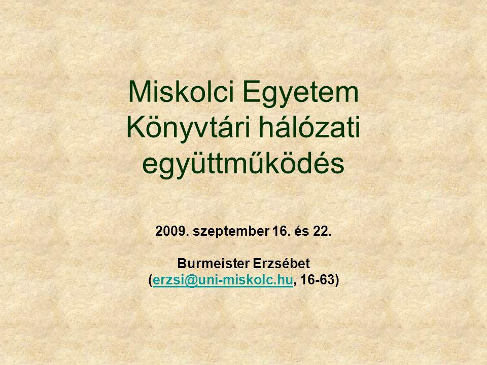 Miskolci Egyetem Könyvtári hálózati együttműködés 2009. szeptember 16. és 22. Burmeister Erzsébet (erzsi@uni-miskolc.hu, 16-63)erzsi@uni-miskolc.hu