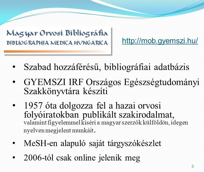 3 http://mob.gyemszi.hu/ Szabad hozzáférésű, bibliográfiai adatbázis 1957 óta dolgozza fel a hazai orvosi folyóiratokban publikált szakirodalmat, valamint figyelemmel kíséri a magyar szerzők külföldön, idegen nyelven megjelent munkáit.