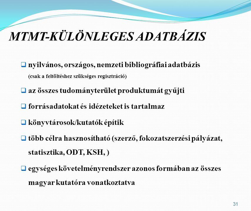 nyilvános, országos, nemzeti bibliográfiai adatbázis (csak a feltöltéshez szükséges regisztráció)  az összes tudományterület produktumát gyűjti  forrásadatokat és idézeteket is tartalmaz  könyvtárosok/kutatók építik  több célra hasznosítható (szerző, fokozatszerzési pályázat, statisztika, ODT, KSH, )  egységes követelményrendszer azonos formában az összes magyar kutatóra vonatkoztatva 31 MTMT-KÜLÖNLEGES ADATBÁZIS