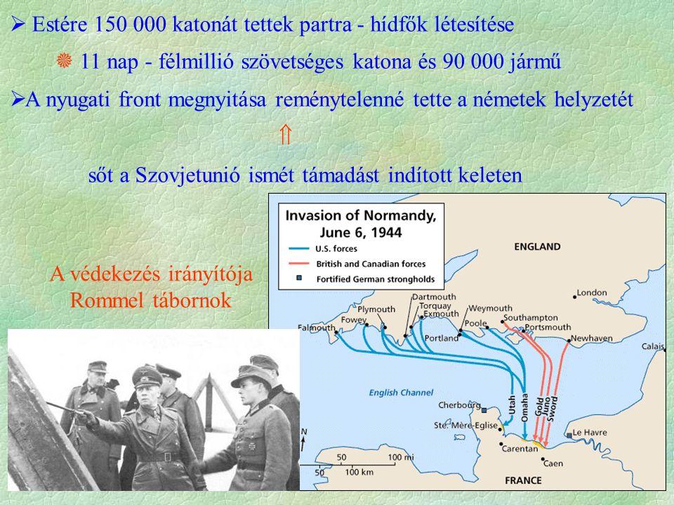  Estére 150 000 katonát tettek partra - hídfők létesítése  11 nap - félmillió szövetséges katona és 90 000 jármű  A nyugati front megnyitása reménytelenné tette a németek helyzetét  sőt a Szovjetunió ismét támadást indított keleten A védekezés irányítója Rommel tábornok