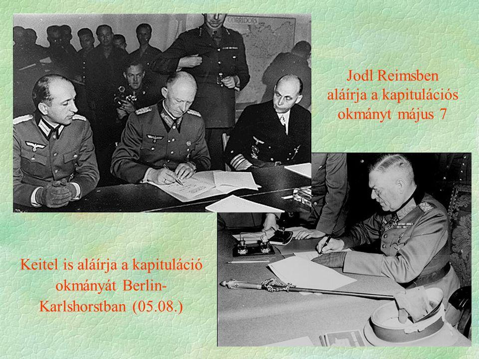 Keitel is aláírja a kapituláció okmányát Berlin- Karlshorstban (05.08.) Jodl Reimsben aláírja a kapitulációs okmányt május 7
