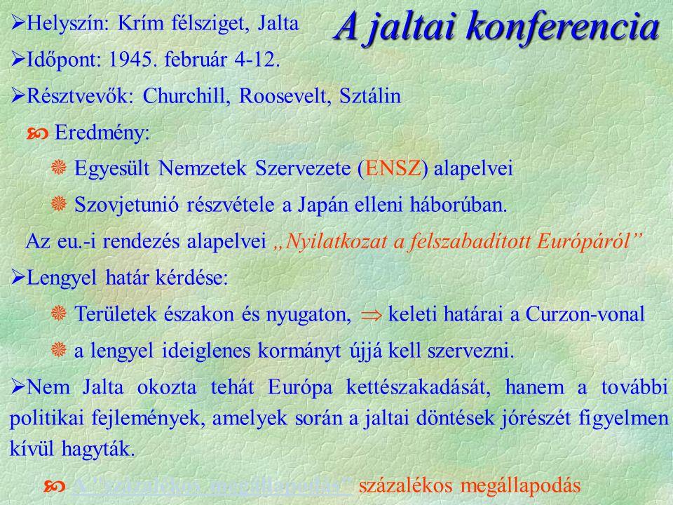 A jaltai konferencia  Helyszín: Krím félsziget, Jalta  Időpont: 1945. február 4-12.  Résztvevők: Churchill, Roosevelt, Sztálin  Eredmény:  Egyesü
