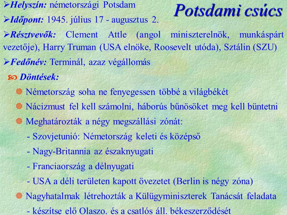  Helyszín: németországi Potsdam  Időpont: 1945. július 17 - augusztus 2.  Résztvevők: Clement Attle (angol miniszterelnök, munkáspárt vezetője), Ha