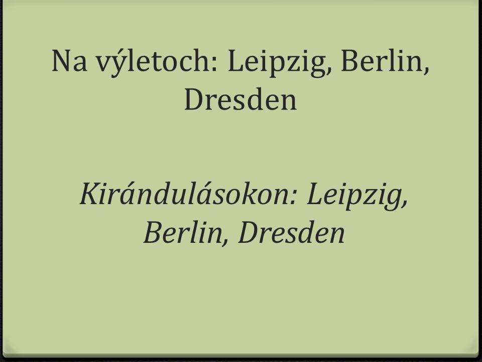 Na výletoch: Leipzig, Berlin, Dresden Kirándulásokon: Leipzig, Berlin, Dresden