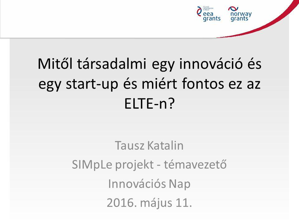 Mitől társadalmi egy innováció és egy start-up és miért fontos ez az ELTE-n? Tausz Katalin SIMpLe projekt - témavezető Innovációs Nap 2016. május 11.