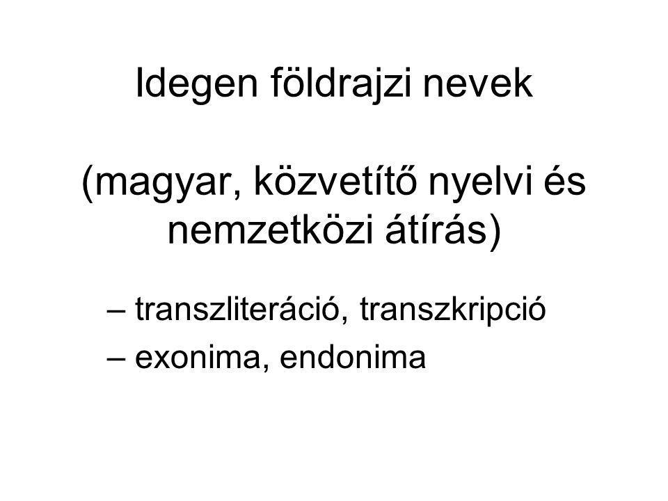 Idegen földrajzi nevek (magyar, közvetítő nyelvi és nemzetközi átírás) – transzliteráció, transzkripció – exonima, endonima