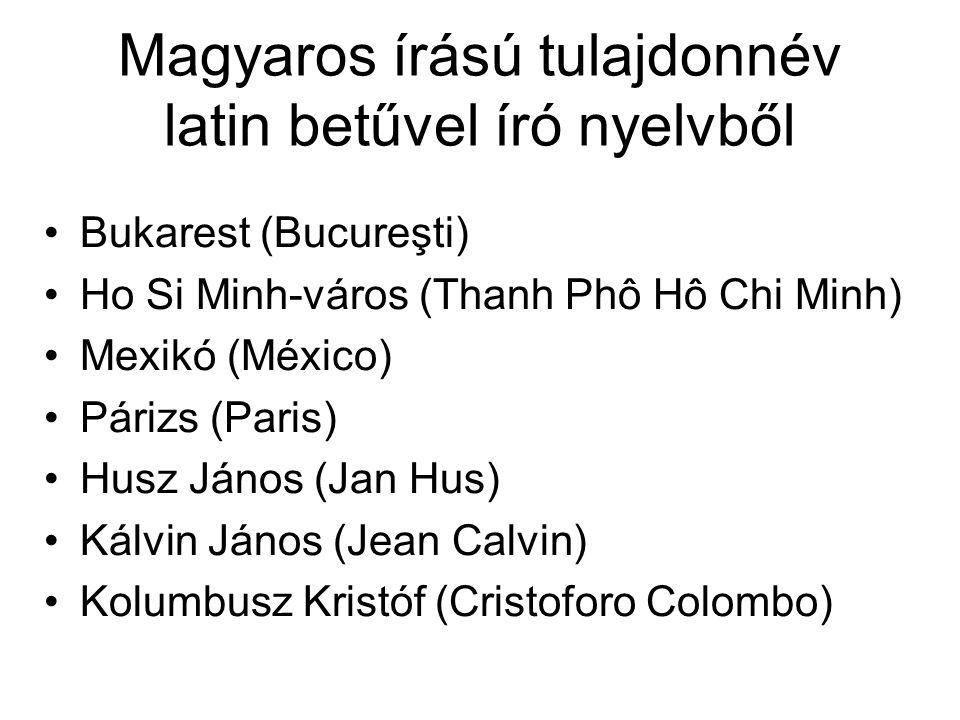 Magyaros írású tulajdonnév latin betűvel író nyelvből Bukarest (Bucureşti) Ho Si Minh-város (Thanh Phô Hô Chi Minh) Mexikó (México) Párizs (Paris) Husz János (Jan Hus) Kálvin János (Jean Calvin) Kolumbusz Kristóf (Cristoforo Colombo)