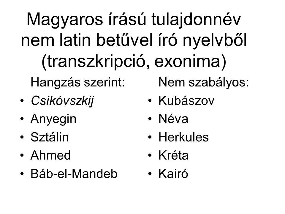 Magyaros írású tulajdonnév nem latin betűvel író nyelvből (transzkripció, exonima) Hangzás szerint: Csikóvszkij Anyegin Sztálin Ahmed Báb-el-Mandeb Nem szabályos: Kubászov Néva Herkules Kréta Kairó