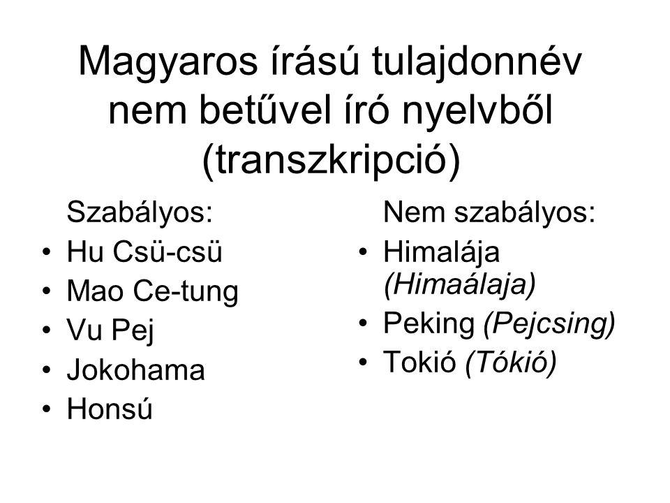Magyaros írású tulajdonnév nem betűvel író nyelvből (transzkripció) Szabályos: Hu Csü-csü Mao Ce-tung Vu Pej Jokohama Honsú Nem szabályos: Himalája (Himaálaja) Peking (Pejcsing) Tokió (Tókió)