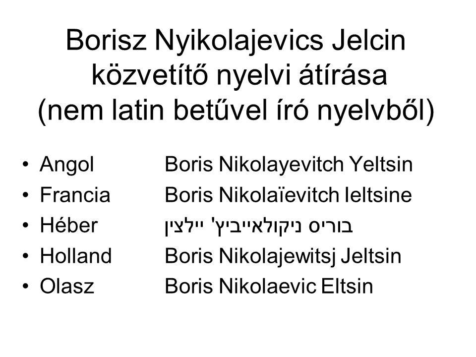 Borisz Nyikolajevics Jelcin közvetítő nyelvi átírása (nem latin betűvel író nyelvből) AngolBoris Nikolayevitch Yeltsin FranciaBoris Nikolaïevitch Ielt
