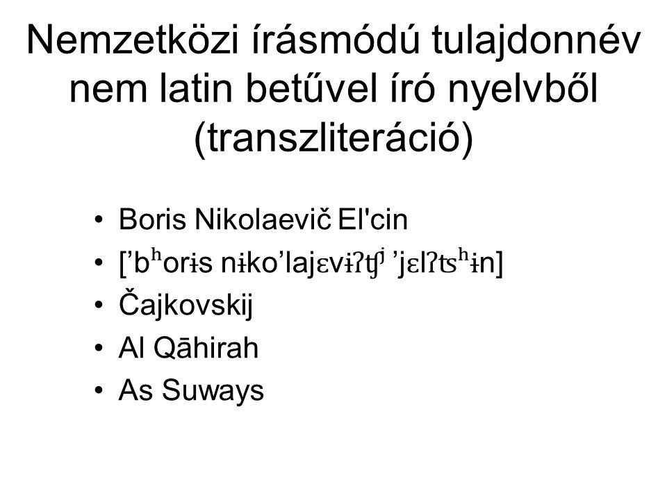 Nemzetközi írásmódú tulajdonnév nem latin betűvel író nyelvből (transzliteráció) Boris Nikolaevič El cin ['b ʰ or ɨ s n ɨ ko'laj ɛ v ɨʔʧʲ 'j ɛ l ʔʦʰɨ n] Čajkovskij Al Qāhirah As Suways