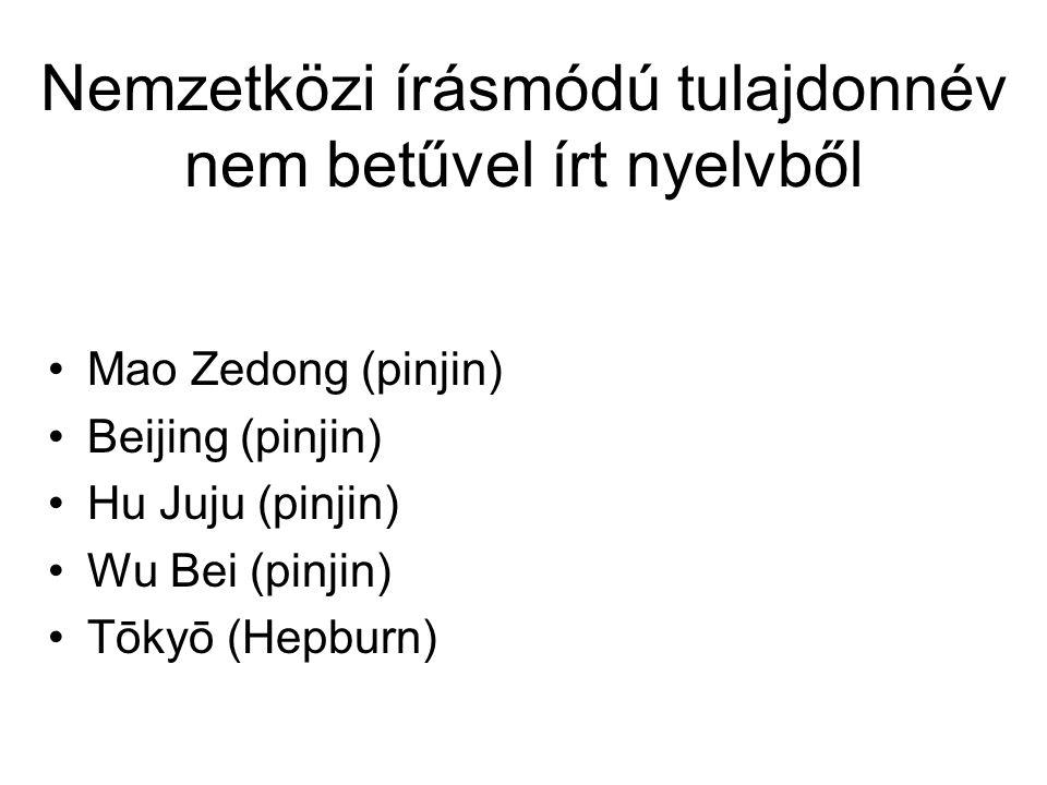 Nemzetközi írásmódú tulajdonnév nem betűvel írt nyelvből Mao Zedong (pinjin) Beijing (pinjin) Hu Juju (pinjin) Wu Bei (pinjin) Tōkyō (Hepburn)