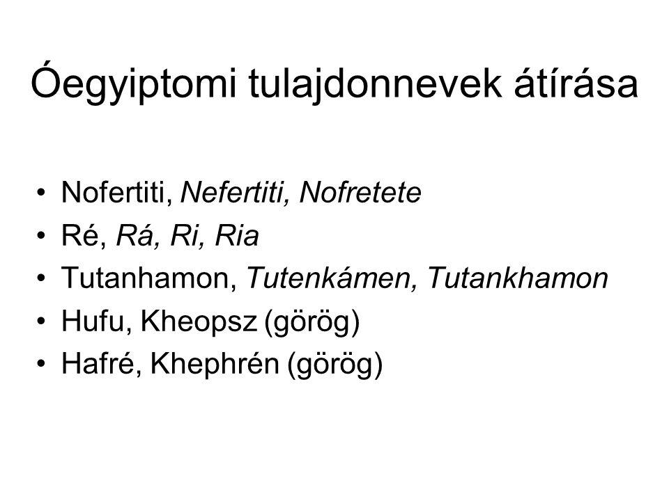 Óegyiptomi tulajdonnevek átírása Nofertiti, Nefertiti, Nofretete Ré, Rá, Ri, Ria Tutanhamon, Tutenkámen, Tutankhamon Hufu, Kheopsz (görög) Hafré, Khep