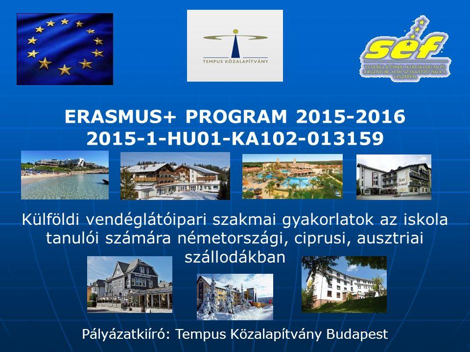ERASMUS+ PROGRAM 2015-2016 2015-1-HU01-KA102-013159 Külföldi vendéglátóipari szakmai gyakorlatok az iskola tanulói számára németországi, ciprusi, ausztriai szállodákban Pályázatkiíró: Tempus Közalapítvány Budapest