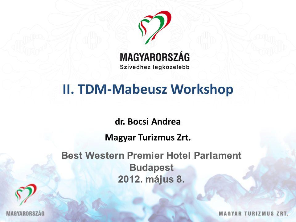 II. TDM-Mabeusz Workshop dr. Bocsi Andrea Magyar Turizmus Zrt. Best Western Premier Hotel Parlament Budapest 2012. május 8.