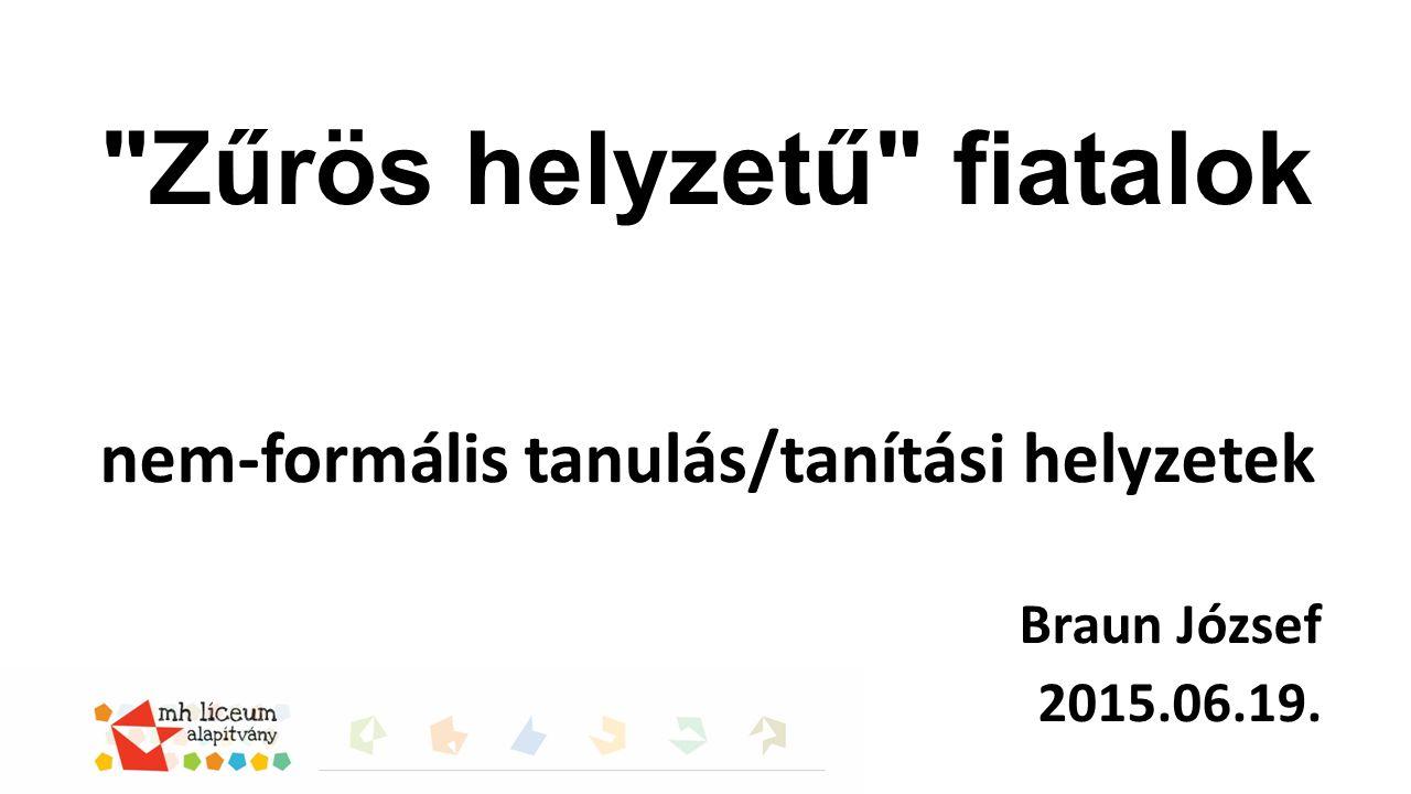 Zűrös helyzetű fiatalok nem-formális tanulás/tanítási helyzetek Braun József 2015.06.19.