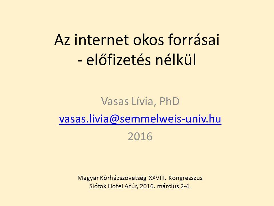 Az internet okos forrásai - előfizetés nélkül Vasas Lívia, PhD vasas.livia@semmelweis-univ.hu 2016 Magyar Kórházszövetség XXVIII.