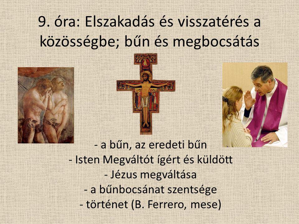 9. óra: Elszakadás és visszatérés a közösségbe; bűn és megbocsátás - a bűn, az eredeti bűn - Isten Megváltót ígért és küldött - Jézus megváltása - a b