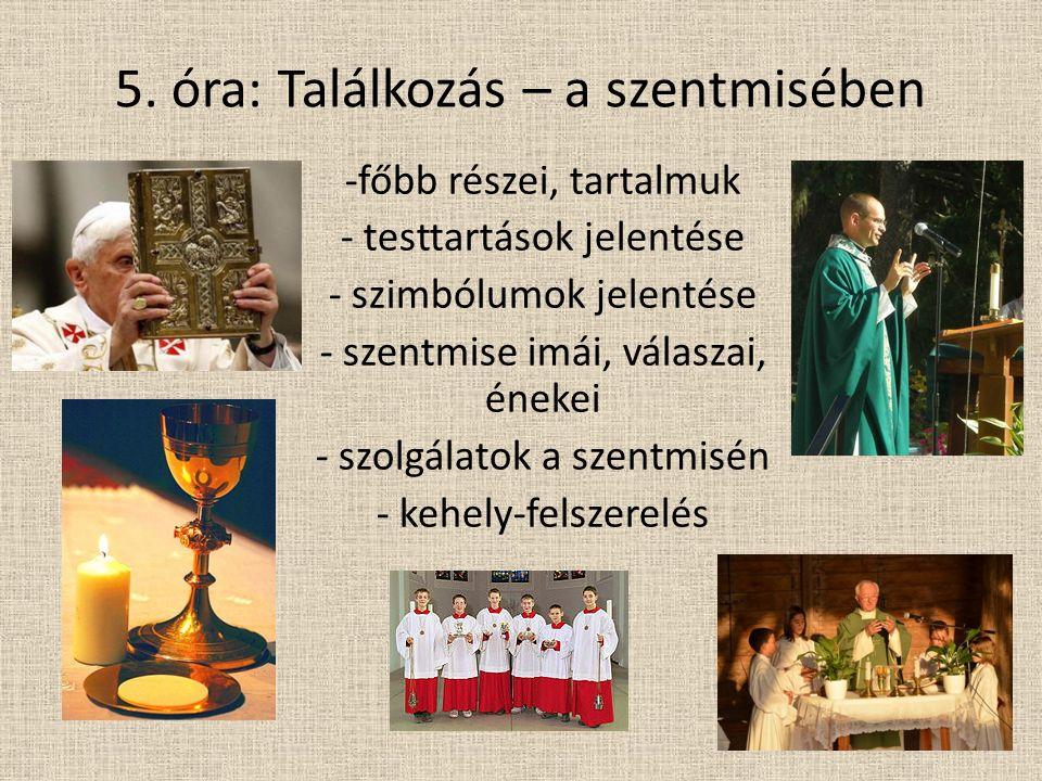 5. óra: Találkozás – a szentmisében -főbb részei, tartalmuk - testtartások jelentése - szimbólumok jelentése - szentmise imái, válaszai, énekei - szol