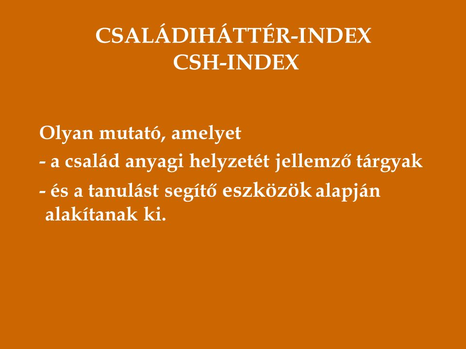 CSALÁDIHÁTTÉR-INDEX CSH-INDEX Olyan mutató, amelyet - a család anyagi helyzetét jellemző tárgyak - és a tanulást segítő eszközök alapján alakítanak ki.