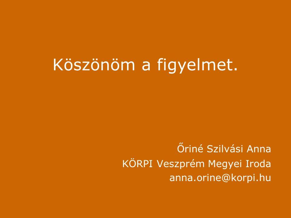Köszönöm a figyelmet. Őriné Szilvási Anna KÖRPI Veszprém Megyei Iroda anna.orine@korpi.hu