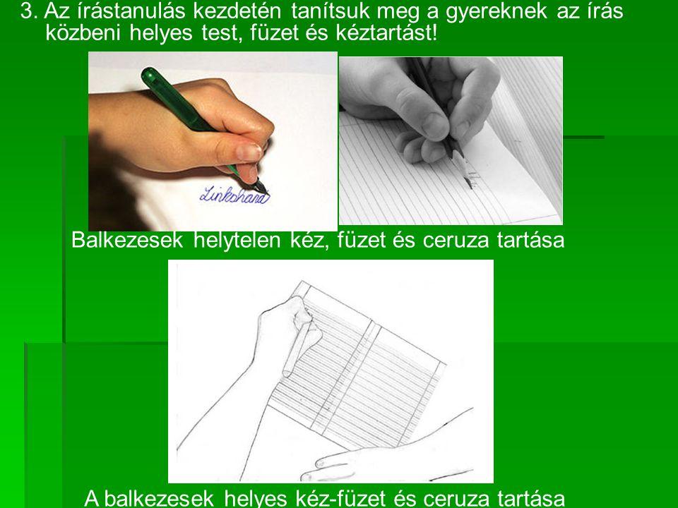3. Az írástanulás kezdetén tanítsuk meg a gyereknek az írás közbeni helyes test, füzet és kéztartást! Balkezesek helytelen kéz, füzet és ceruza tartás