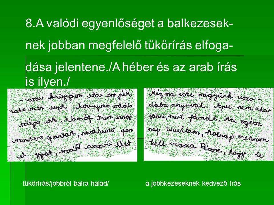 8.A valódi egyenlőséget a balkezesek- nek jobban megfelelő tükörírás elfoga- dása jelentene./A héber és az arab írás is ilyen./ tükörírás/jobbról balra halad/ a jobbkezeseknek kedvező írás