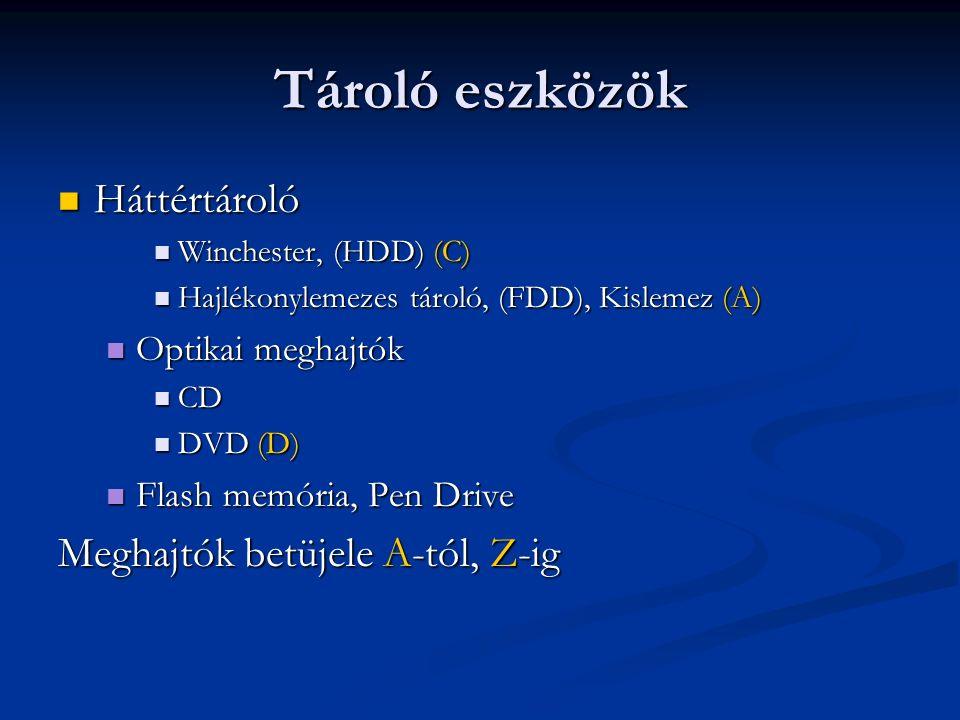 Tároló eszközök Háttértároló Háttértároló Winchester, (HDD) (C) Winchester, (HDD) (C) Hajlékonylemezes tároló, (FDD), Kislemez (A) Hajlékonylemezes tároló, (FDD), Kislemez (A) Optikai meghajtók Optikai meghajtók CD CD DVD (D) DVD (D) Flash memória, Pen Drive Flash memória, Pen Drive Meghajtók betüjele A-tól, Z-ig