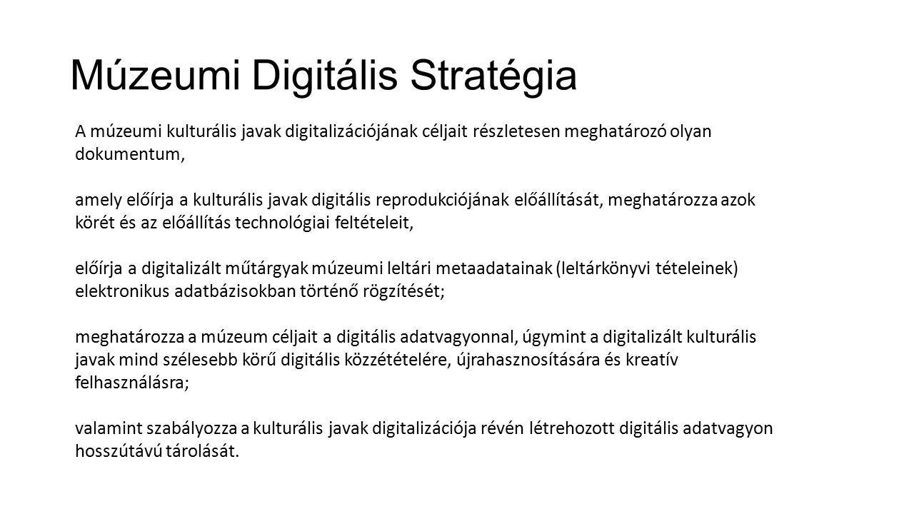 Múzeumi Digitális Stratégia A múzeumi kulturális javak digitalizációjának céljait részletesen meghatározó olyan dokumentum, amely előírja a kulturális javak digitális reprodukciójának előállítását, meghatározza azok körét és az előállítás technológiai feltételeit, előírja a digitalizált műtárgyak múzeumi leltári metaadatainak (leltárkönyvi tételeinek) elektronikus adatbázisokban történő rögzítését; meghatározza a múzeum céljait a digitális adatvagyonnal, úgymint a digitalizált kulturális javak mind szélesebb körű digitális közzétételére, újrahasznosítására és kreatív felhasználásra; valamint szabályozza a kulturális javak digitalizációja révén létrehozott digitális adatvagyon hosszútávú tárolását.