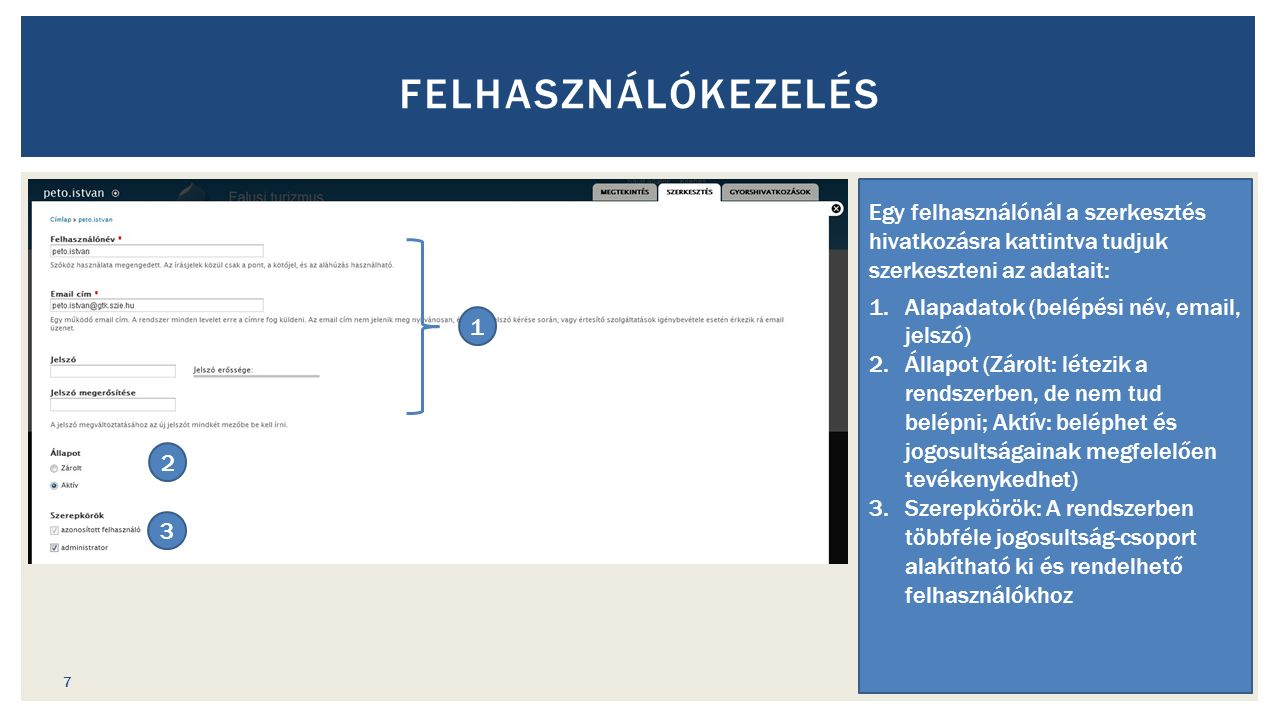 FELHASZNÁLÓKEZELÉS Egy felhasználónál a szerkesztés hivatkozásra kattintva tudjuk szerkeszteni az adatait: 1.Alapadatok (belépési név, email, jelszó) 2.Állapot (Zárolt: létezik a rendszerben, de nem tud belépni; Aktív: beléphet és jogosultságainak megfelelően tevékenykedhet) 3.Szerepkörök: A rendszerben többféle jogosultság-csoport alakítható ki és rendelhető felhasználókhoz 1 2 3 7