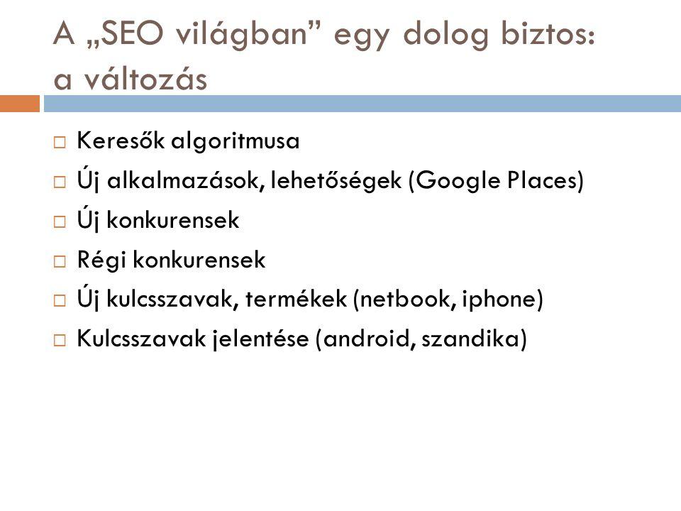 """A """"SEO világban egy dolog biztos: a változás  Keresők algoritmusa  Új alkalmazások, lehetőségek (Google Places)  Új konkurensek  Régi konkurensek  Új kulcsszavak, termékek (netbook, iphone)  Kulcsszavak jelentése (android, szandika)"""