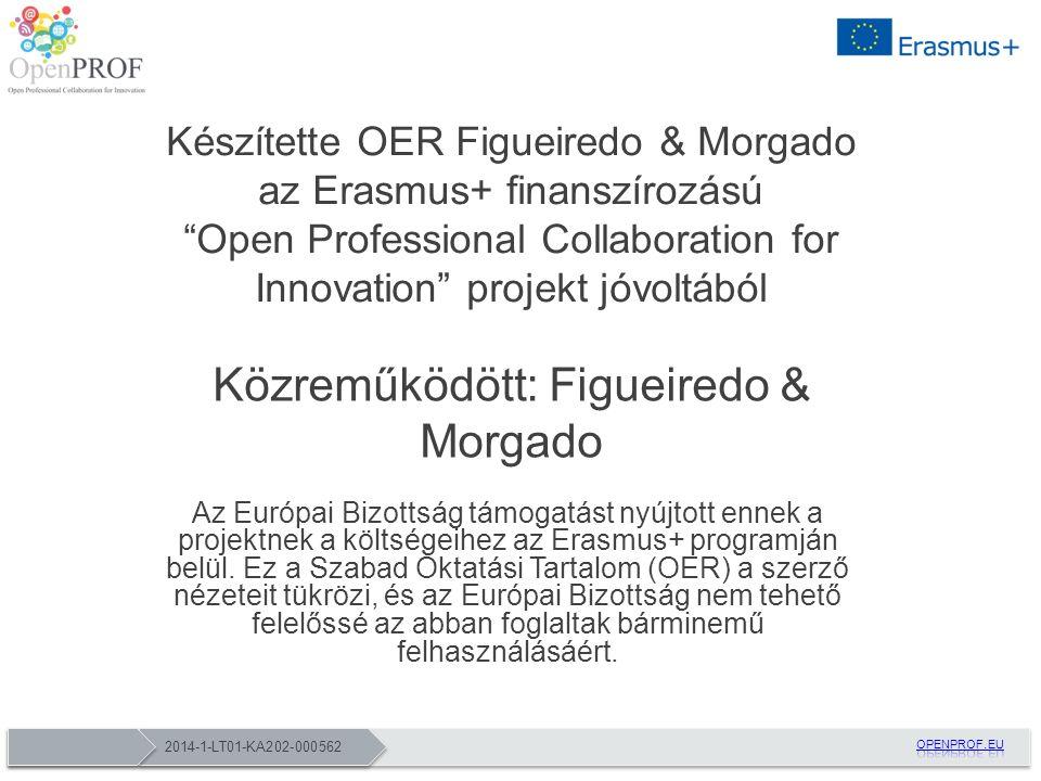 2014-1-LT01-KA202-000562 Készítette OER Figueiredo & Morgado az Erasmus+ finanszírozású Open Professional Collaboration for Innovation projekt jóvoltából Közreműködött: Figueiredo & Morgado Az Európai Bizottság támogatást nyújtott ennek a projektnek a költségeihez az Erasmus+ programján belül.