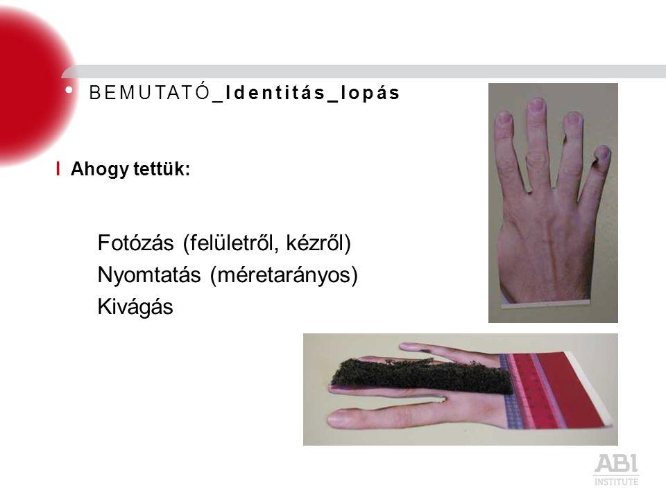 BEMUTATÓ_Identitás_lopás Fotózás (felületről, kézről) Nyomtatás (méretarányos) Kivágás I Ahogy tettük: