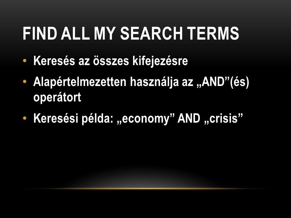 """FIND ALL MY SEARCH TERMS Keresés az összes kifejezésre Alapértelmezetten használja az """"AND (és) operátort Keresési példa: """"economy AND """"crisis"""
