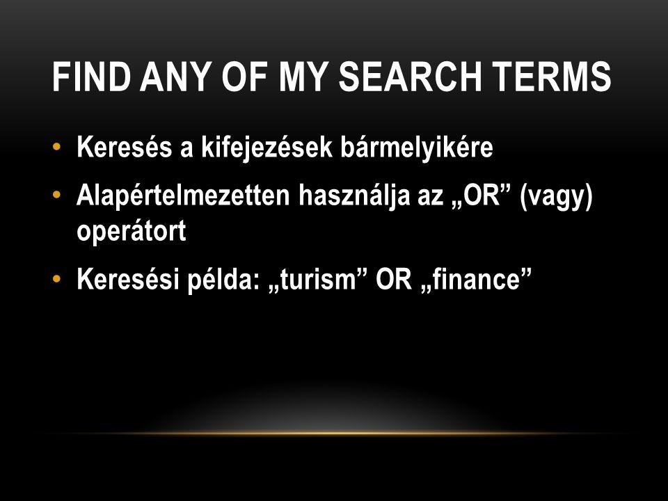 """FIND ANY OF MY SEARCH TERMS Keresés a kifejezések bármelyikére Alapértelmezetten használja az """"OR (vagy) operátort Keresési példa: """"turism OR """"finance"""