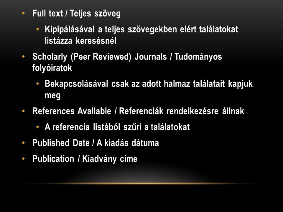 Full text / Teljes szöveg Kipipálásával a teljes szövegekben elért találatokat listázza keresésnél Scholarly (Peer Reviewed) Journals / Tudományos folyóiratok Bekapcsolásával csak az adott halmaz találatait kapjuk meg References Available / Referenciák rendelkezésre állnak A referencia listából szűri a találatokat Published Date / A kiadás dátuma Publication / Kiadvány címe