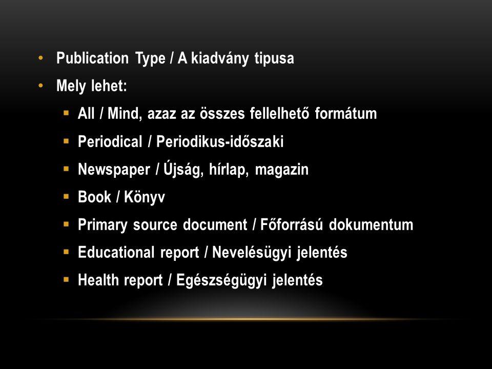 Publication Type / A kiadvány tipusa Mely lehet:  All / Mind, azaz az összes fellelhető formátum  Periodical / Periodikus-időszaki  Newspaper / Újság, hírlap, magazin  Book / Könyv  Primary source document / Főforrású dokumentum  Educational report / Nevelésügyi jelentés  Health report / Egészségügyi jelentés