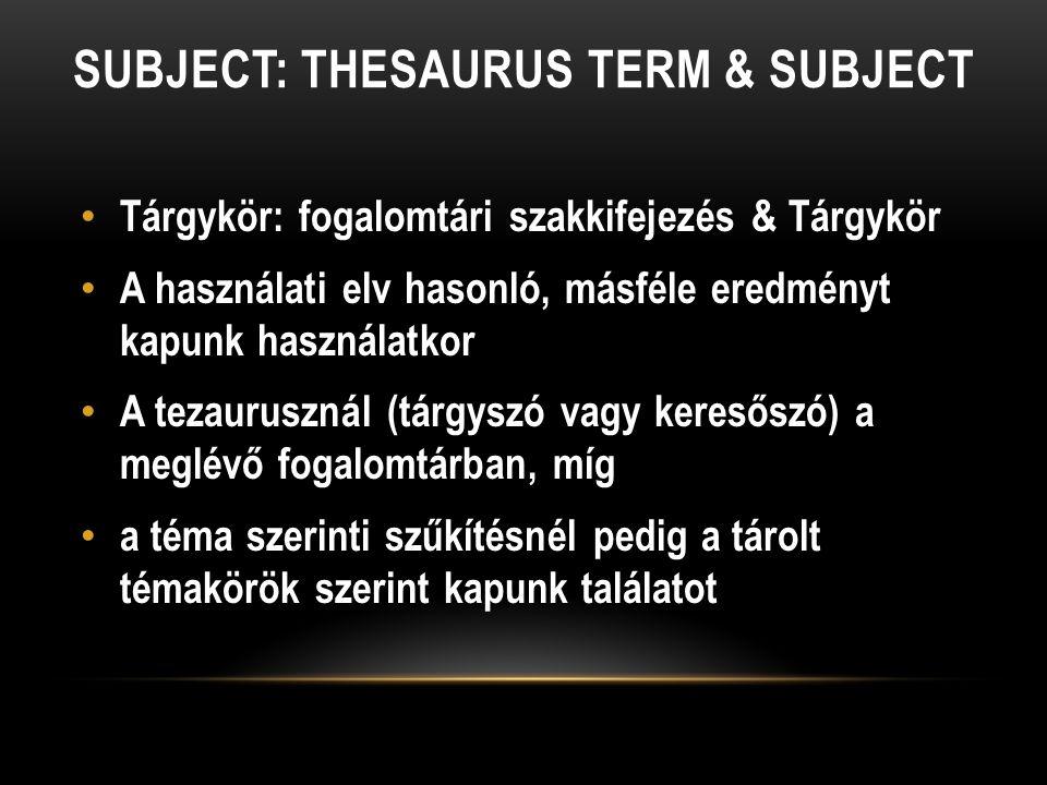 SUBJECT: THESAURUS TERM & SUBJECT Tárgykör: fogalomtári szakkifejezés & Tárgykör A használati elv hasonló, másféle eredményt kapunk használatkor A tezaurusznál (tárgyszó vagy keresőszó) a meglévő fogalomtárban, míg a téma szerinti szűkítésnél pedig a tárolt témakörök szerint kapunk találatot